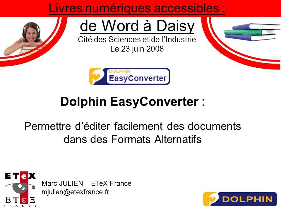 Livres numériques accessibles : de Word à Daisy Cité des Sciences et de lIndustrie Le 23 juin 2008 Dolphin EasyConverter : Permettre déditer facilement des documents dans des Formats Alternatifs Marc JULIEN – ETeX France mjulien@etexfrance.fr