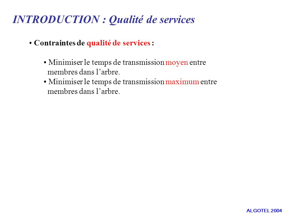 INTRODUCTION : Qualité de services Contraintes de qualité de services : Minimiser le temps de transmission moyen entre membres dans larbre.