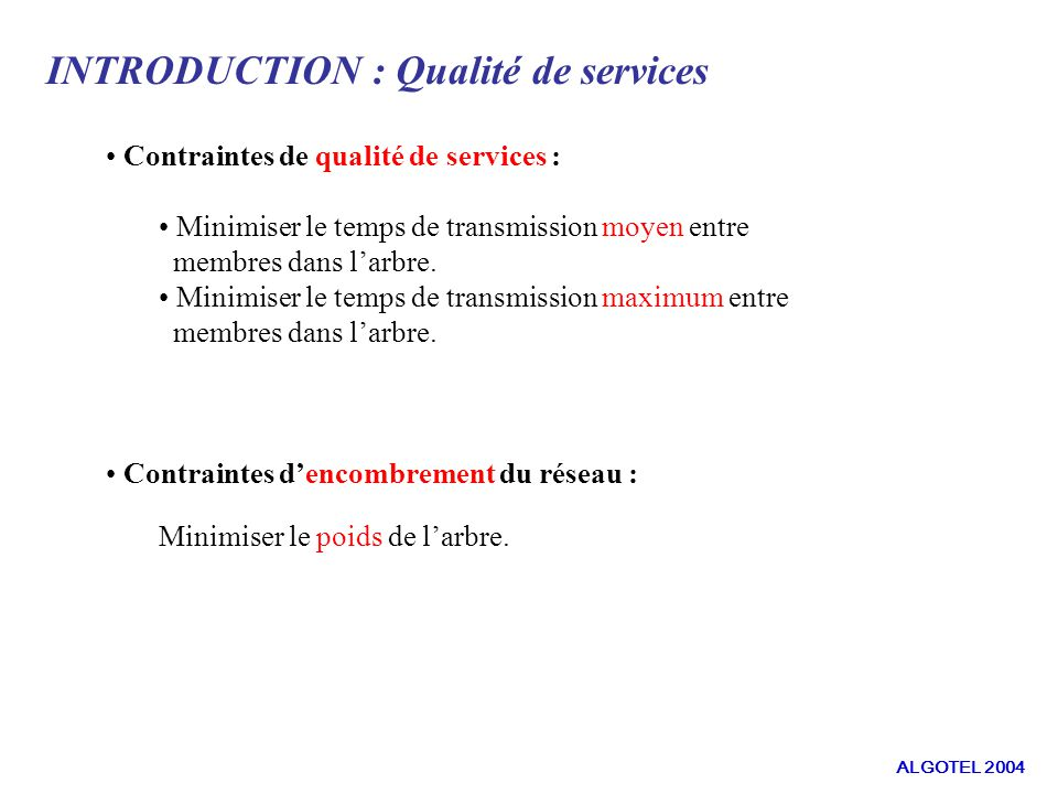 INTRODUCTION : Qualité de services Contraintes de qualité de services : Minimiser le temps de transmission moyen entre membres dans larbre. Minimiser