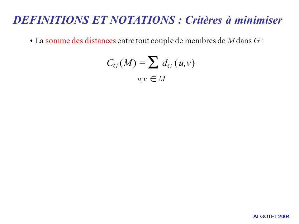 DEFINITIONS ET NOTATIONS : Critères à minimiser La somme des distances entre tout couple de membres de M dans G : C G ( M ) = Σ d G ( u,v ) u,v M ALGOTEL 2004