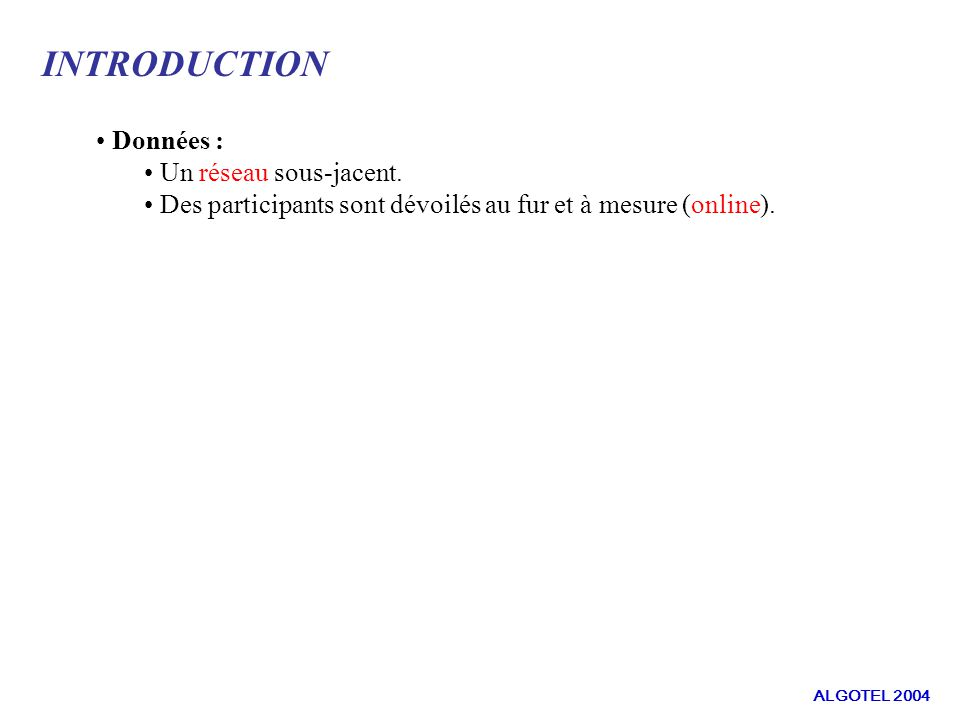 DEFINITIONS ET NOTATIONS : Critères à minimiser Un algorithme a un rapport de compétitivité c s pour la somme des distances ssi : Un algorithme a un rapport de compétitivité c d pour le diamètre ssi : i, C T i ( M i ) c s.C G ( M i ) i, D T i ( M i ) c d.D G ( M i ) ALGOTEL 2004