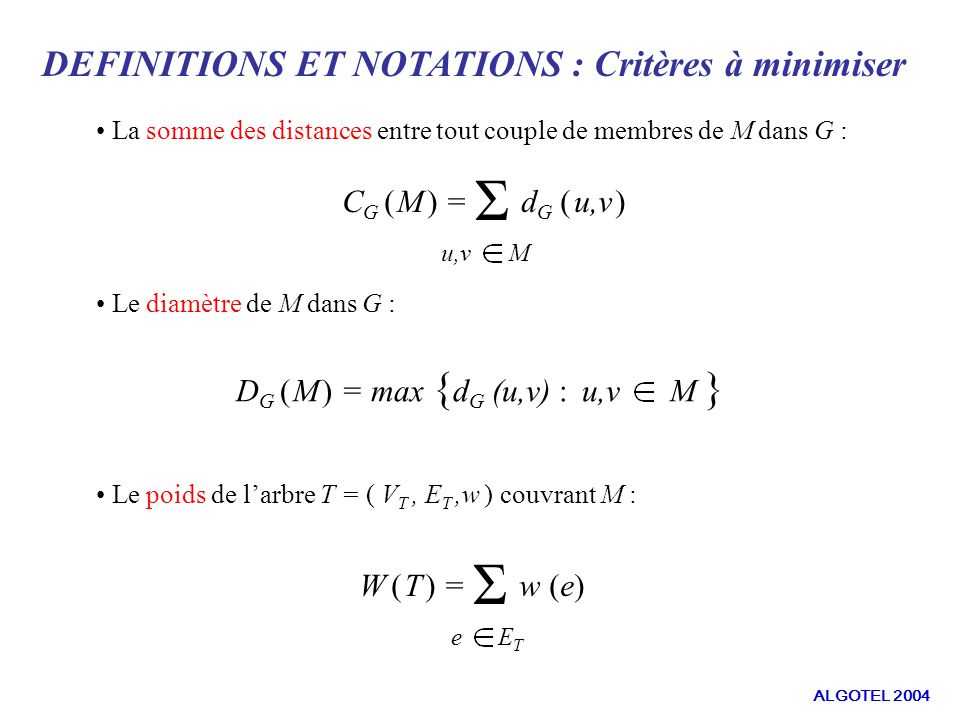 DEFINITIONS ET NOTATIONS : Critères à minimiser La somme des distances entre tout couple de membres de M dans G : Le diamètre de M dans G : C G ( M ) = Σ d G ( u,v ) u,v M D G ( M ) = max { d G (u,v) : u,v M } Le poids de larbre T = ( V T, E T,w ) couvrant M : W ( T ) = Σ w (e) e E T ALGOTEL 2004