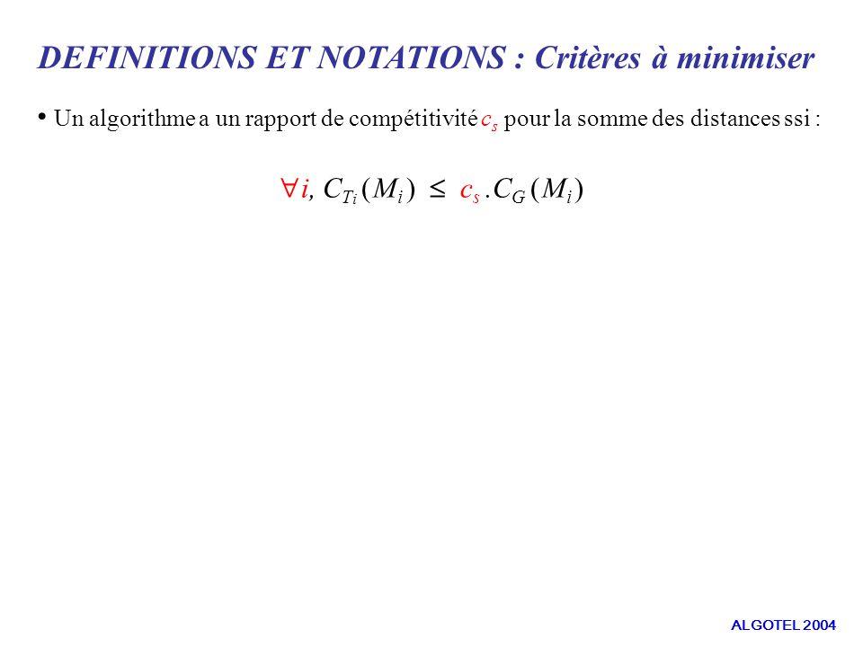 DEFINITIONS ET NOTATIONS : Critères à minimiser Un algorithme a un rapport de compétitivité c s pour la somme des distances ssi : i, C T i ( M i ) c s.C G ( M i ) ALGOTEL 2004
