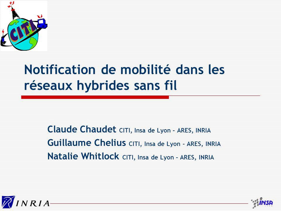 Notification de mobilité dans les réseaux hybrides sans fil Claude Chaudet CITI, Insa de Lyon – ARES, INRIA Guillaume Chelius CITI, Insa de Lyon – ARE