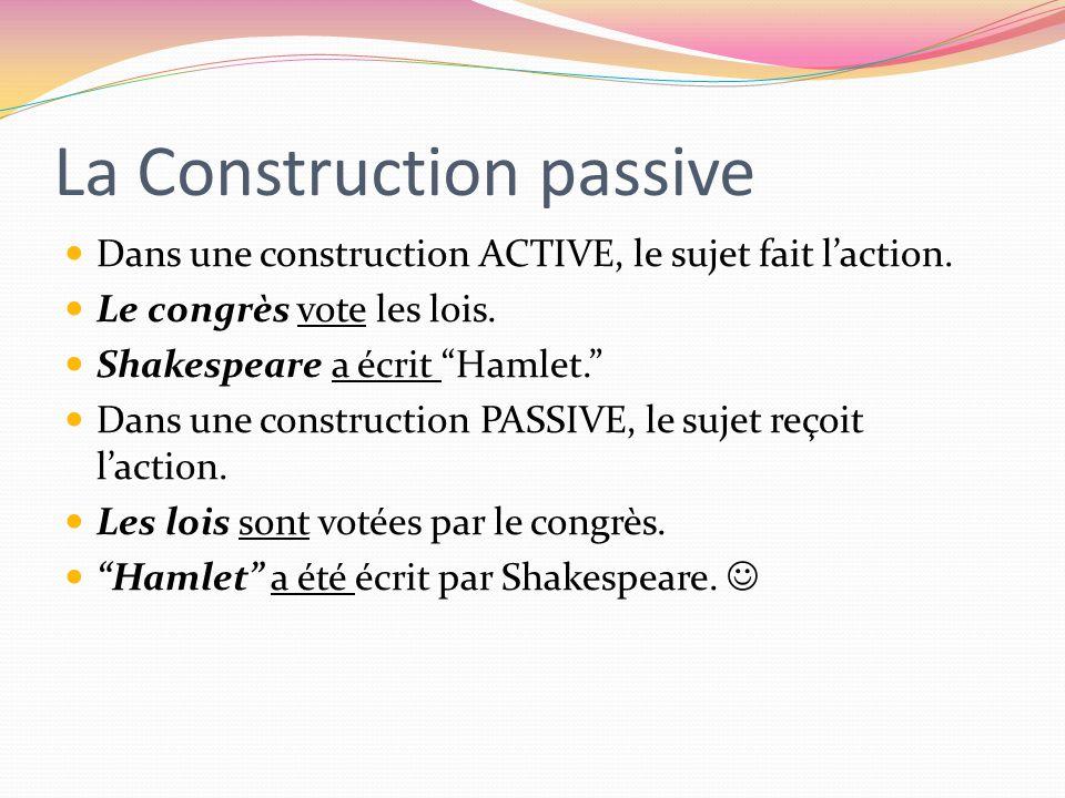 La Construction passive Dans une construction ACTIVE, le sujet fait laction. Le congrès vote les lois. Shakespeare a écrit Hamlet. Dans une constructi