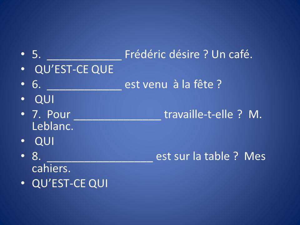 5. ____________ Frédéric désire ? Un café. QUEST-CE QUE 6. ____________ est venu à la fête ? QUI 7. Pour ______________ travaille-t-elle ? M. Leblanc.