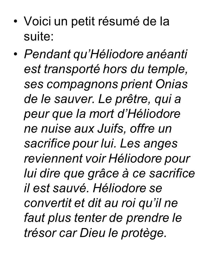 Voici un petit résumé de la suite: Pendant quHéliodore anéanti est transporté hors du temple, ses compagnons prient Onias de le sauver. Le prêtre, qui