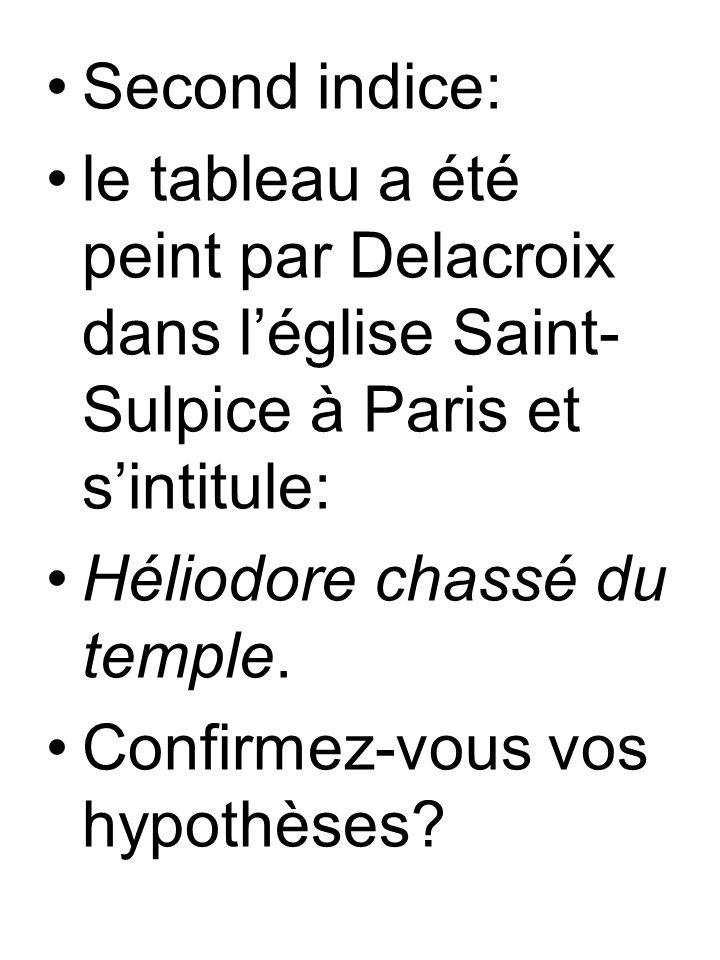 Second indice: le tableau a été peint par Delacroix dans léglise Saint- Sulpice à Paris et sintitule: Héliodore chassé du temple.