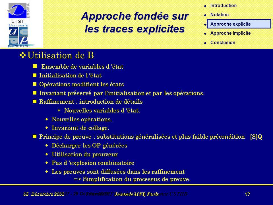 L I S I 05 Décembre 2003 Journée MFI, Paris 17 05 Décembre 200327 - 29 Octobre 2002 Journée MFI, ParisEcole d Automne USTHB 17 Approche fondée sur les traces explicites vUtilisation de B n Ensemble de variables d état nInitialisation de l état nOpérations modifient les états nInvariant préservé par linitialisation et par les opérations.