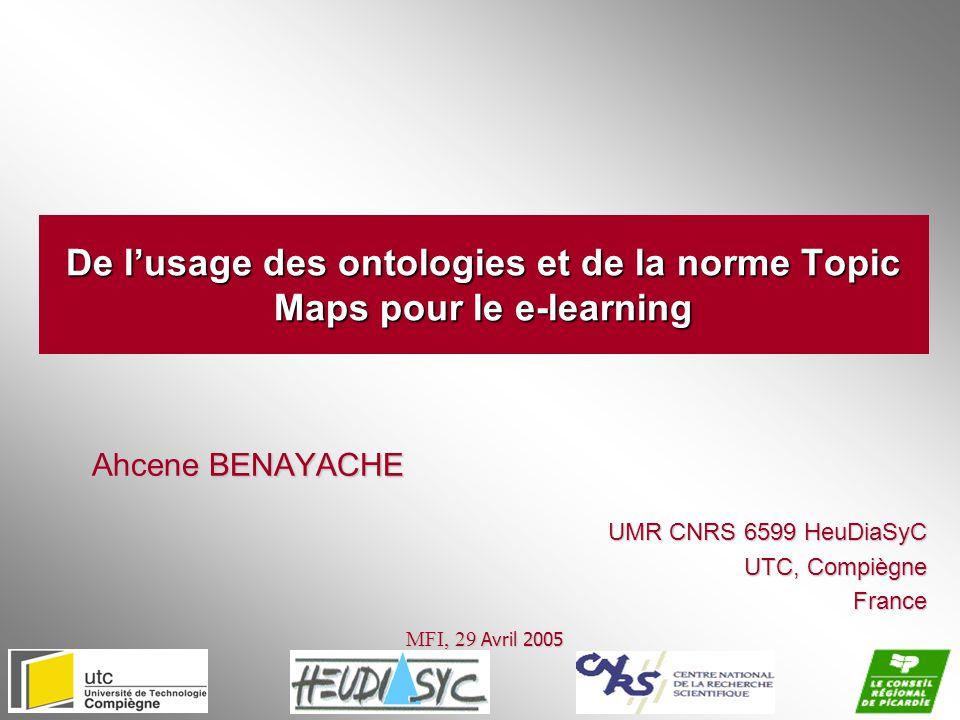 De lusage des ontologies et de la norme Topic Maps pour le e-learning Ahcene BENAYACHE MFI, 29 Avril 2005 UMR CNRS 6599 HeuDiaSyC UTC, Compiègne Franc