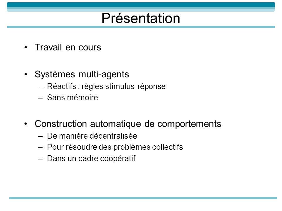 Présentation Travail en cours Systèmes multi-agents –Réactifs : règles stimulus-réponse –Sans mémoire Construction automatique de comportements –De ma