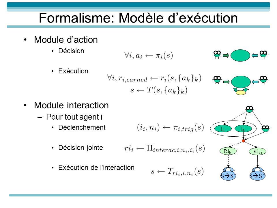 Formalisme: Modèle dexécution Module daction Décision Exécution Module interaction –Pour tout agent i Déclenchement Décision jointe Exécution de linteraction IkIk Ri k,l IkIk S