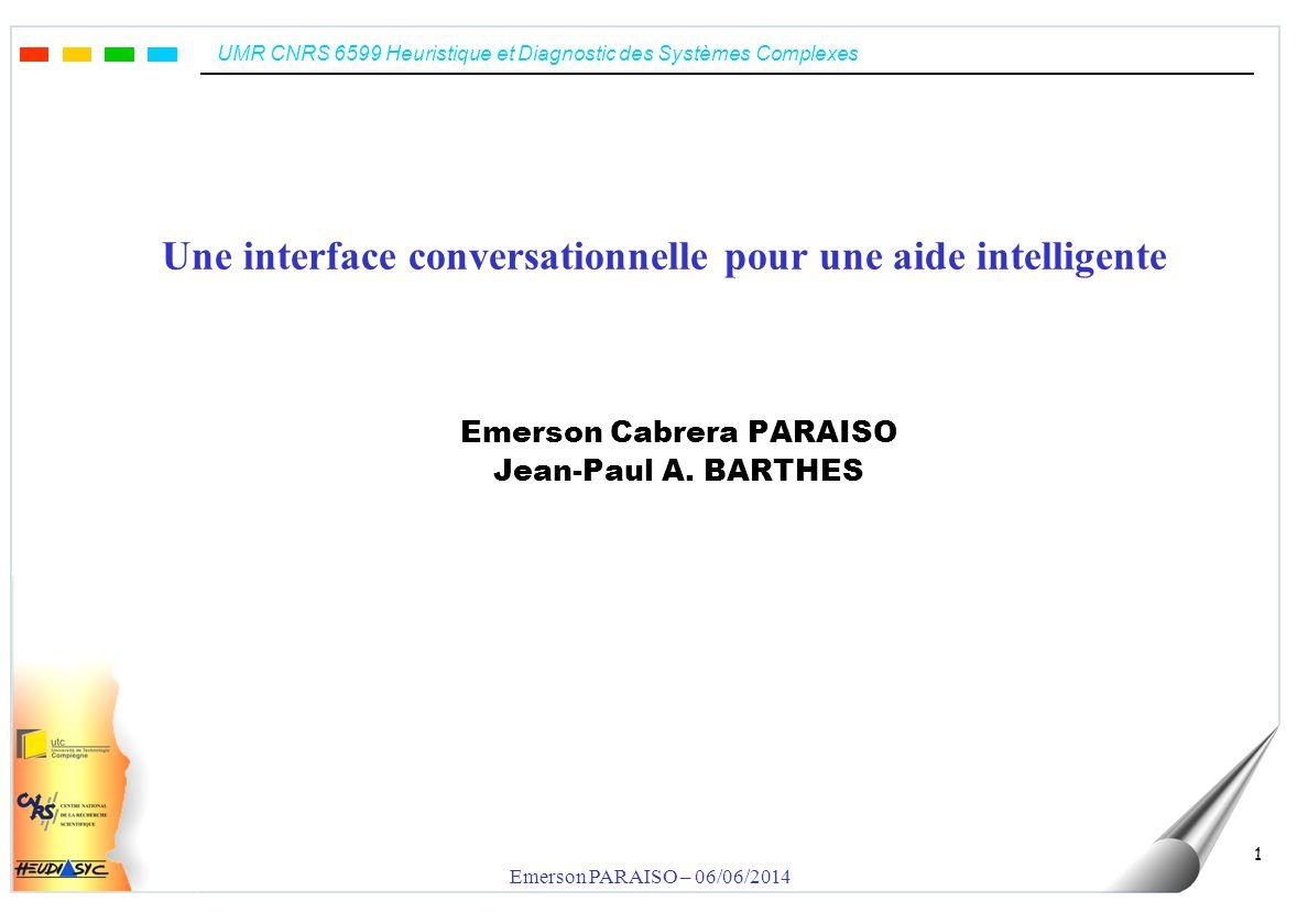 UMR CNRS 6599 Heuristique et Diagnostic des Systèmes Complexes Emerson PARAISO – 06/06/2014 1 Une interface conversationnelle pour une aide intelligente Emerson Cabrera PARAISO Jean-Paul A.