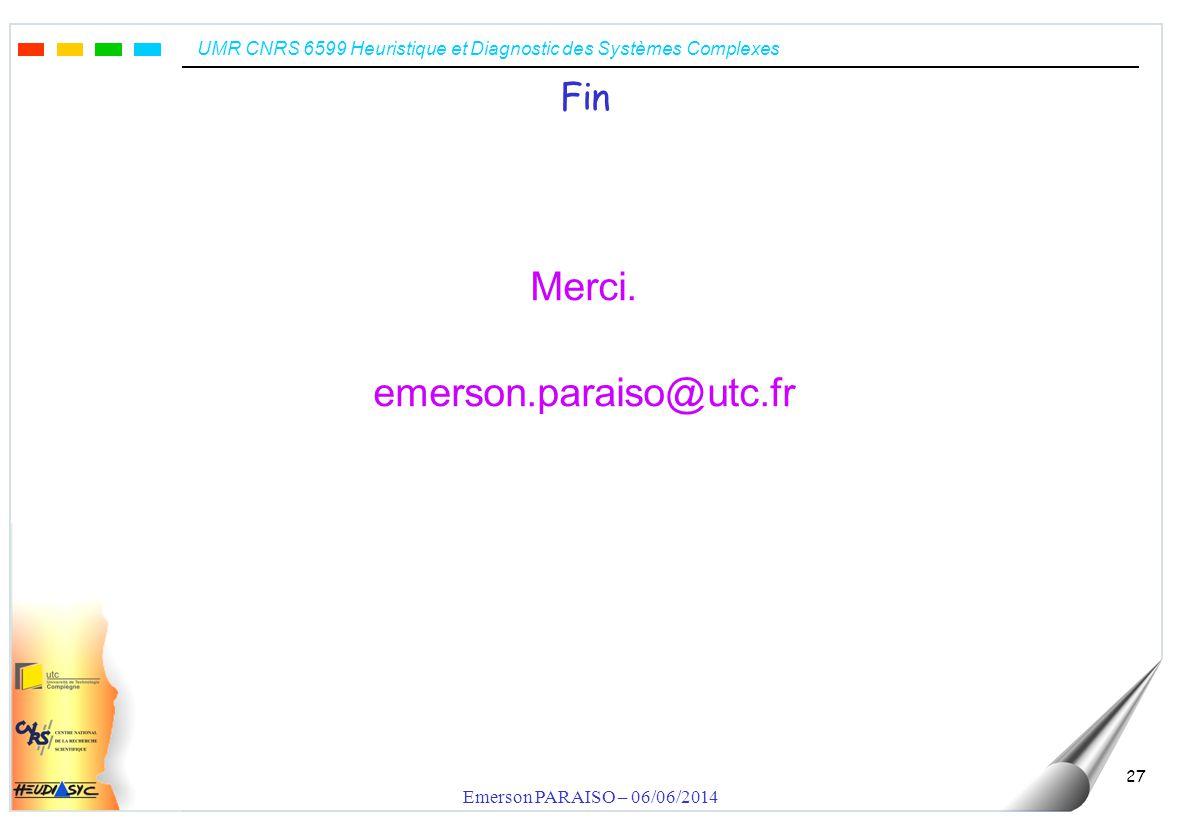 UMR CNRS 6599 Heuristique et Diagnostic des Systèmes Complexes Emerson PARAISO – 06/06/2014 27 Fin Merci.