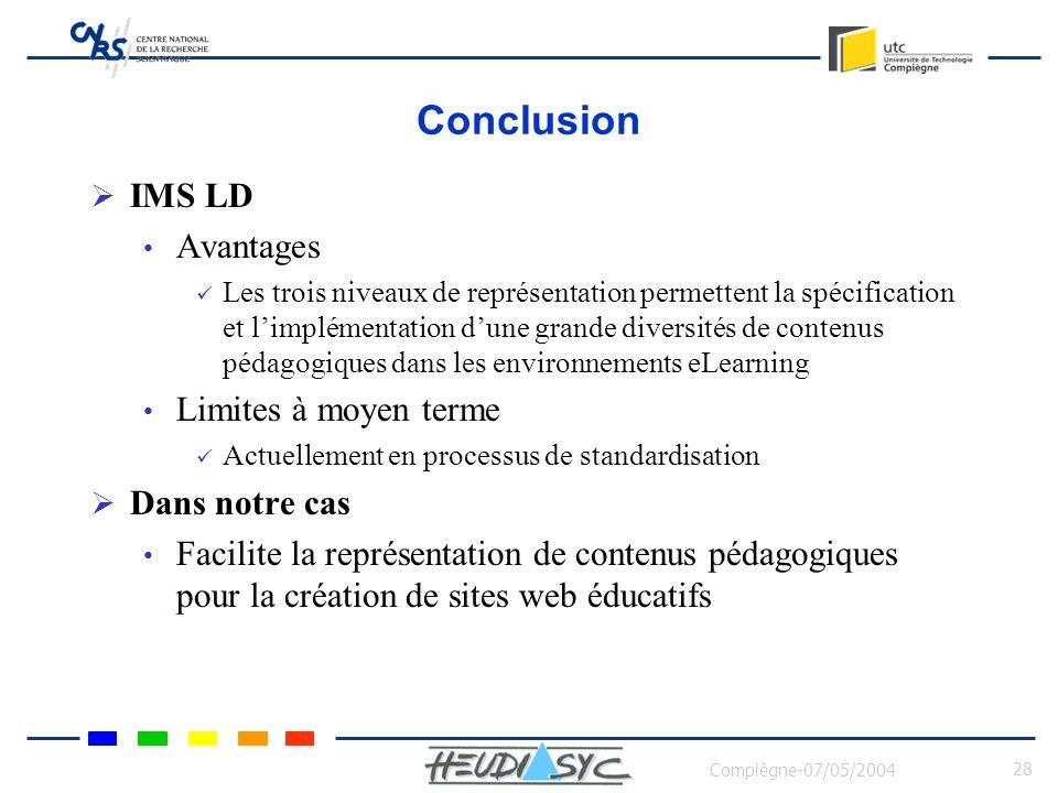 Compiègne-07/05/2004 28 Conclusion IMS LD Avantages Les trois niveaux de représentation permettent la spécification et limplémentation dune grande diversités de contenus pédagogiques dans les environnements eLearning Limites à moyen terme Actuellement en processus de standardisation Dans notre cas Facilite la représentation de contenus pédagogiques pour la création de sites web éducatifs