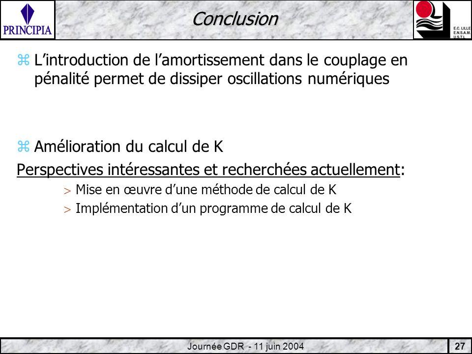 27 Journée GDR - 11 juin 2004 Conclusion zLintroduction de lamortissement dans le couplage en pénalité permet de dissiper oscillations numériques zAmélioration du calcul de K Perspectives intéressantes et recherchées actuellement: Mise en œuvre dune méthode de calcul de K Implémentation dun programme de calcul de K
