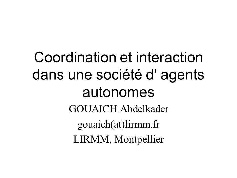 Coordination et interaction dans une société d agents autonomes GOUAICH Abdelkader gouaich(at)lirmm.fr LIRMM, Montpellier