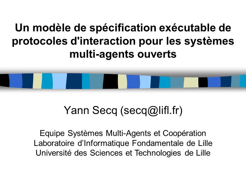 Un modèle de spécification exécutable de protocoles d'interaction pour les systèmes multi-agents ouverts Yann Secq (secq@lifl.fr) Equipe Systèmes Mult