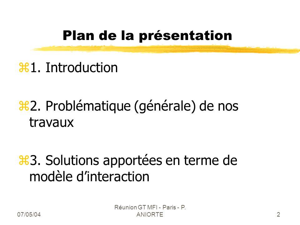 07/05/04 Réunion GT MFI - Paris - P. ANIORTE2 Plan de la présentation z1. Introduction z2. Problématique (générale) de nos travaux z3. Solutions appor