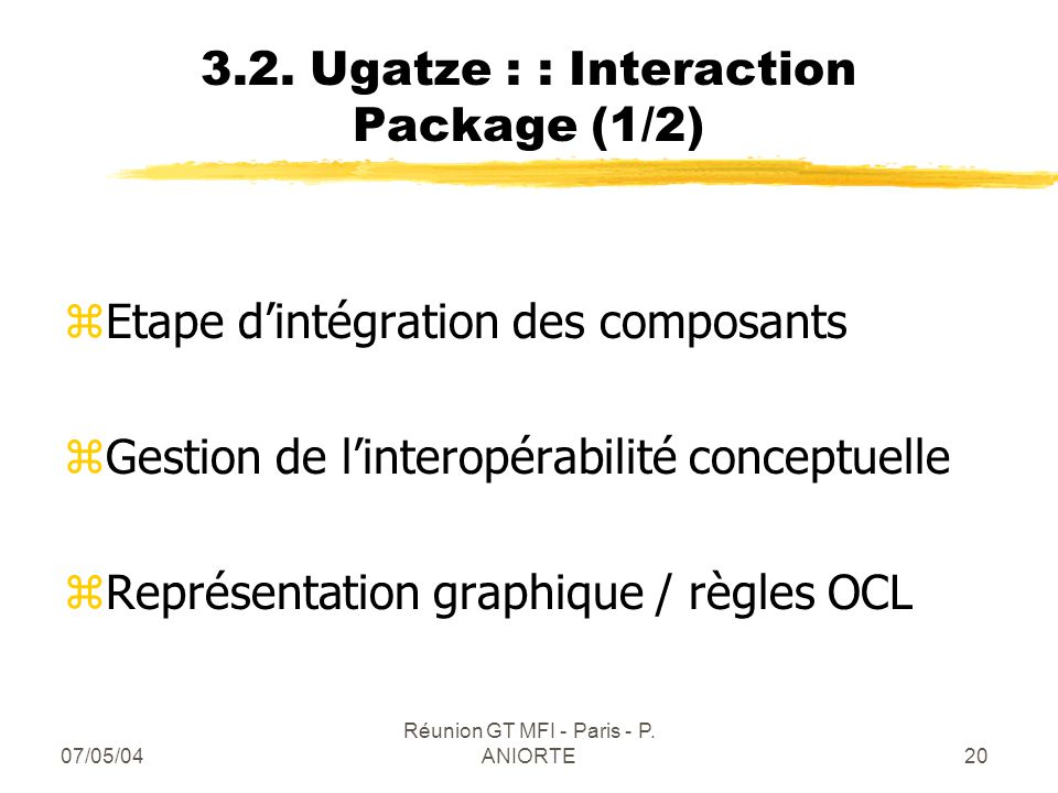 07/05/04 Réunion GT MFI - Paris - P. ANIORTE20 3.2. Ugatze : : Interaction Package (1/2) zEtape dintégration des composants zGestion de linteropérabil