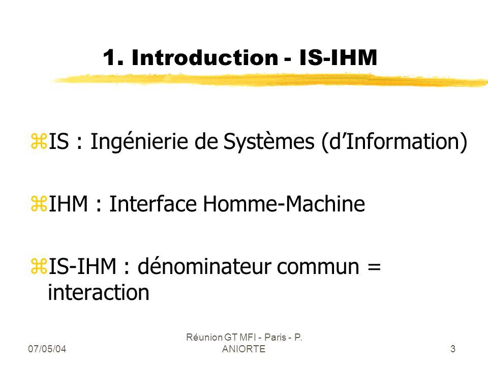 07/05/04 Réunion GT MFI - Paris - P. ANIORTE3 1. Introduction - IS-IHM zIS : Ingénierie de Systèmes (dInformation) zIHM : Interface Homme-Machine zIS-