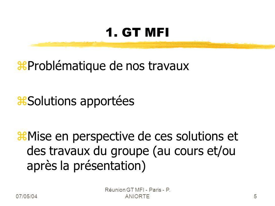 07/05/04 Réunion GT MFI - Paris - P. ANIORTE5 1. GT MFI zProblématique de nos travaux zSolutions apportées zMise en perspective de ces solutions et de