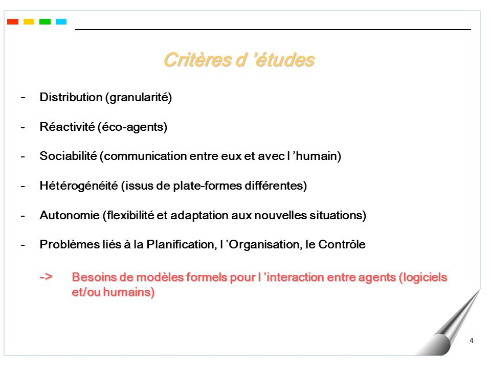 4 - Distribution (granularité) - Réactivité (éco-agents) -Sociabilité (communication entre eux et avec l humain) -Hétérogénéité (issus de plate-formes différentes) - Autonomie (flexibilité et adaptation aux nouvelles situations) - Problèmes liés à la Planification, l Organisation, le Contrôle -> Besoins de modèles formels pour l interaction entre agents (logiciels et/ou humains) Critères d études
