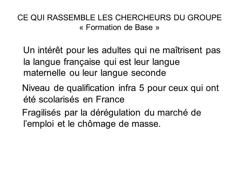 CE QUI RASSEMBLE LES CHERCHEURS DU GROUPE « Formation de Base » Un intérêt pour les adultes qui ne maîtrisent pas la langue française qui est leur lan