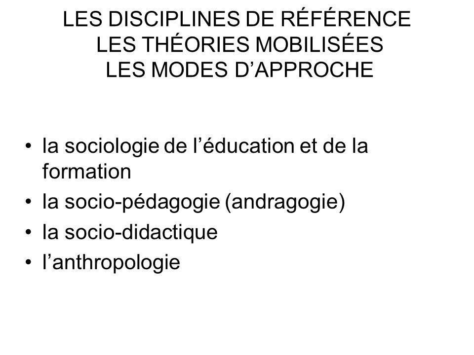 LES DISCIPLINES DE RÉFÉRENCE LES THÉORIES MOBILISÉES LES MODES DAPPROCHE la sociologie de léducation et de la formation la socio-pédagogie (andragogie