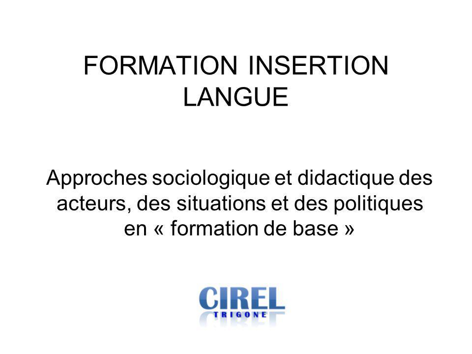 FORMATION INSERTION LANGUE Approches sociologique et didactique des acteurs, des situations et des politiques en « formation de base »