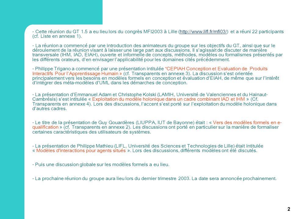 3 Annexe 1 : Liste des présents à la réunion du 21 mai 2003 (22 personnes) Emmanuel Adam (LAMIH, Valenciennes) Michel Angeraud (L3I, La Rochelle) Bruno Beaufils (LIFL, Lille) Frédéric Collé (L3I, La Rochelle) Pantxika Dagorret (LIUPPA, IUT de Bayonne) Pierre De Loor (LI2, ENIB, Brest) Ronald Edmund (INRIA, Rocquencourt) Pierre-Alexandre Favier (LI2, ENIB, Brest) Guy Gouardères (LIUPPA, IUT de Bayonne) Emmanuelle Grislin (LAMIH, Valenciennes) Andreas Herzig (IRIT, Toulouse) Souhila Kaci (IRIT, Toulouse) Christophe Kolski (LAMIH, Valenciennes) Philippe Lopistéguy (LIUPPA, IUT de Bayonne) René Mandiau (LAMIH, Valenciennes) Philippe Mathieu (LIFL, Lille) Michel Morvan (France TelecomDVSI) Sylvie Pesty (Leibniz-IMAG, Grenoble) Nicholas Sabouret (LIMSI, Orsay) Karim Sehaba (L3I, La Rochelle) Abdelwaheb Trabelsi (LAMIH, Valenciennes) Philippe Trigano (HEUDIASYC, Compiègne)