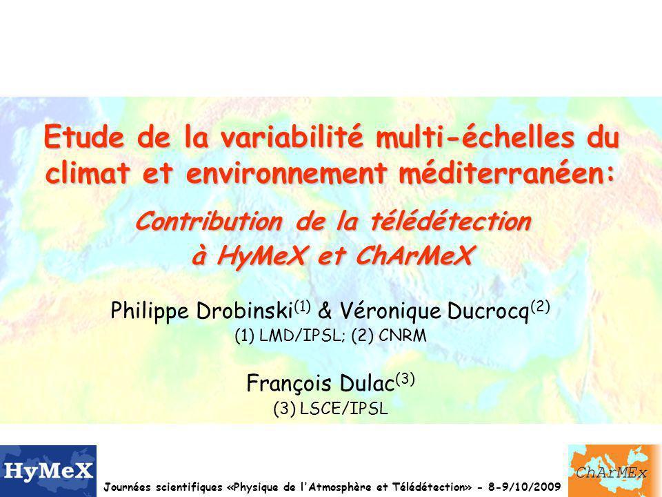Journées scientifiques «Physique de l Atmosphère et Télédétection» - 8-9/10/2009 Etude de la variabilité multi-échelles du climat et environnement méditerranéen: Contribution de la télédétection à HyMeX et ChArMeX Philippe Drobinski (1) & Véronique Ducrocq (2) (1) LMD/IPSL; (2) CNRM François Dulac (3) (3) LSCE/IPSL