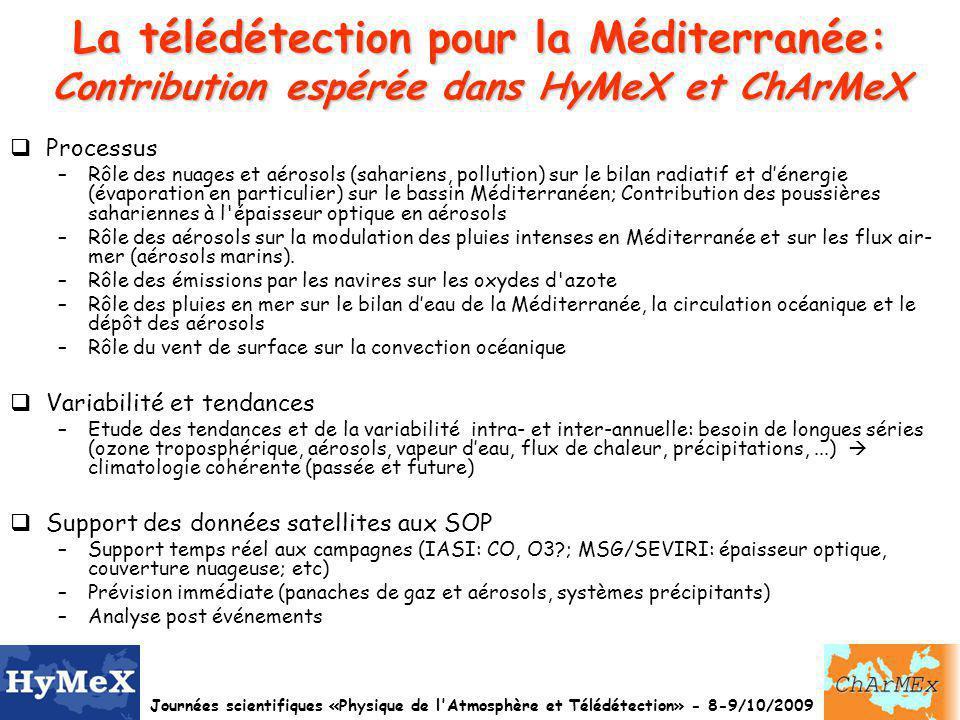 Journées scientifiques «Physique de l Atmosphère et Télédétection» - 8-9/10/2009 La télédétection pour la Méditerranée: Contribution espérée dans HyMeX et ChArMeX Processus –Rôle des nuages et aérosols (sahariens, pollution) sur le bilan radiatif et dénergie (évaporation en particulier) sur le bassin Méditerranéen; Contribution des poussières sahariennes à l épaisseur optique en aérosols –Rôle des aérosols sur la modulation des pluies intenses en Méditerranée et sur les flux air- mer (aérosols marins).