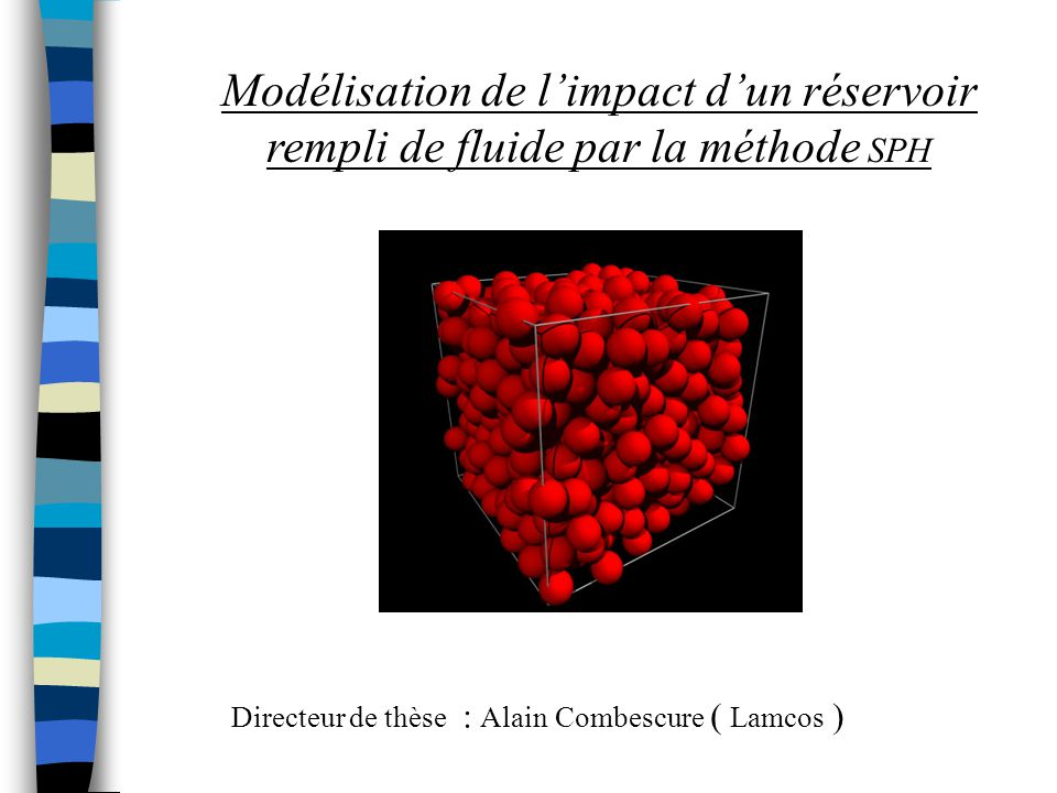 Objectif de la thèse : modéliser limpact dun réservoir rempli de fluide sur une structure Comportement du fluide dans le réservoir Déchirure du réservoir Fracturation de la structure Choix de lutilisation de la méthode SPH pour modéliser : Le fluide dans le réservoir Tout ou partie de la paroi du réservoir La structure impactée Travail réalisé avec le code Europlexus ( CEA)