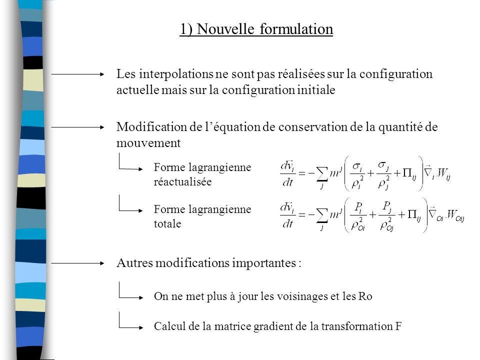 1) Nouvelle formulation Modification de léquation de conservation de la quantité de mouvement Forme lagrangienne réactualisée Forme lagrangienne totale Autres modifications importantes : On ne met plus à jour les voisinages et les Ro Calcul de la matrice gradient de la transformation F Les interpolations ne sont pas réalisées sur la configuration actuelle mais sur la configuration initiale