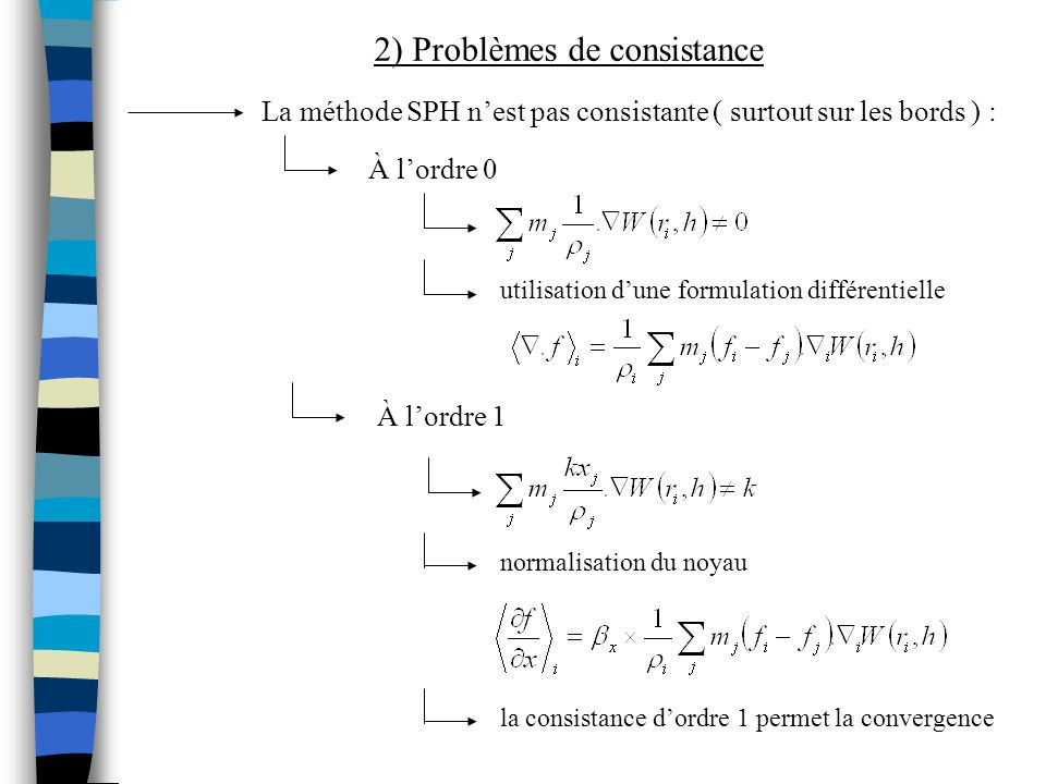 2) Problèmes de consistance La méthode SPH nest pas consistante ( surtout sur les bords ) : À lordre 0 normalisation du noyau utilisation dune formula