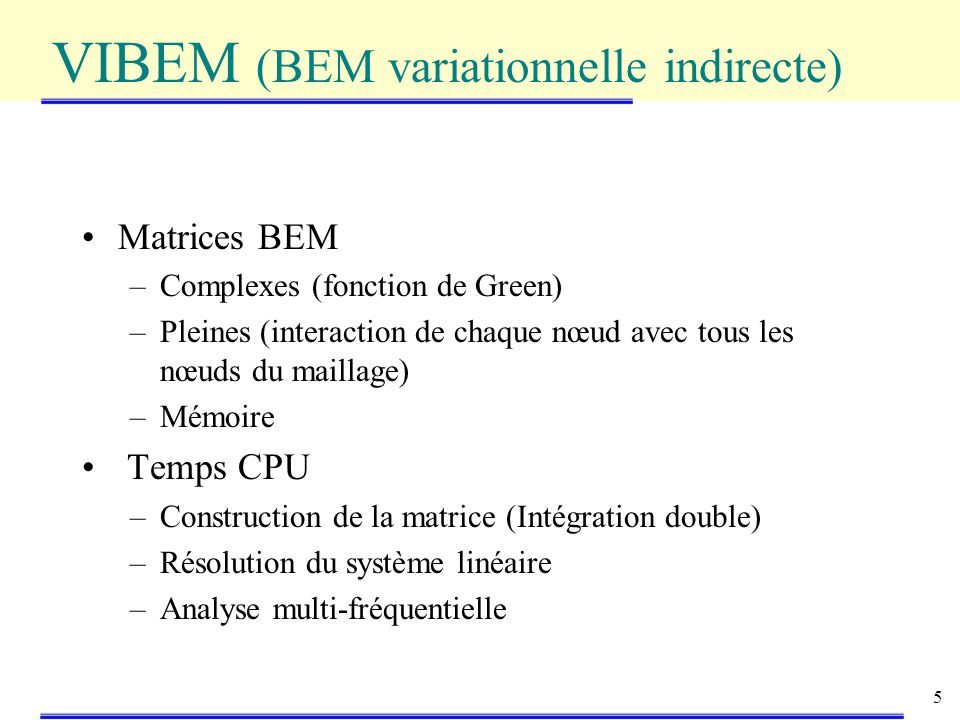 5 Matrices BEM –Complexes (fonction de Green) –Pleines (interaction de chaque nœud avec tous les nœuds du maillage) –Mémoire Temps CPU –Construction de la matrice (Intégration double) –Résolution du système linéaire –Analyse multi-fréquentielle VIBEM (BEM variationnelle indirecte)