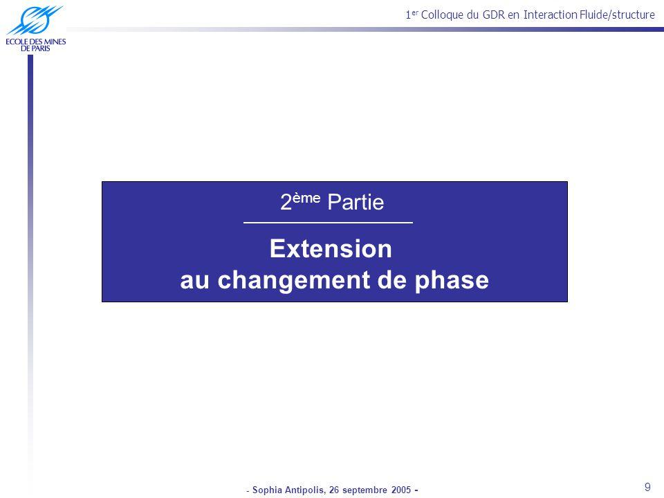 1 er Colloque du GDR en Interaction Fluide/structure - Sophia Antipolis, 26 septembre 2005 - 2 ème Partie Extension au changement de phase 9