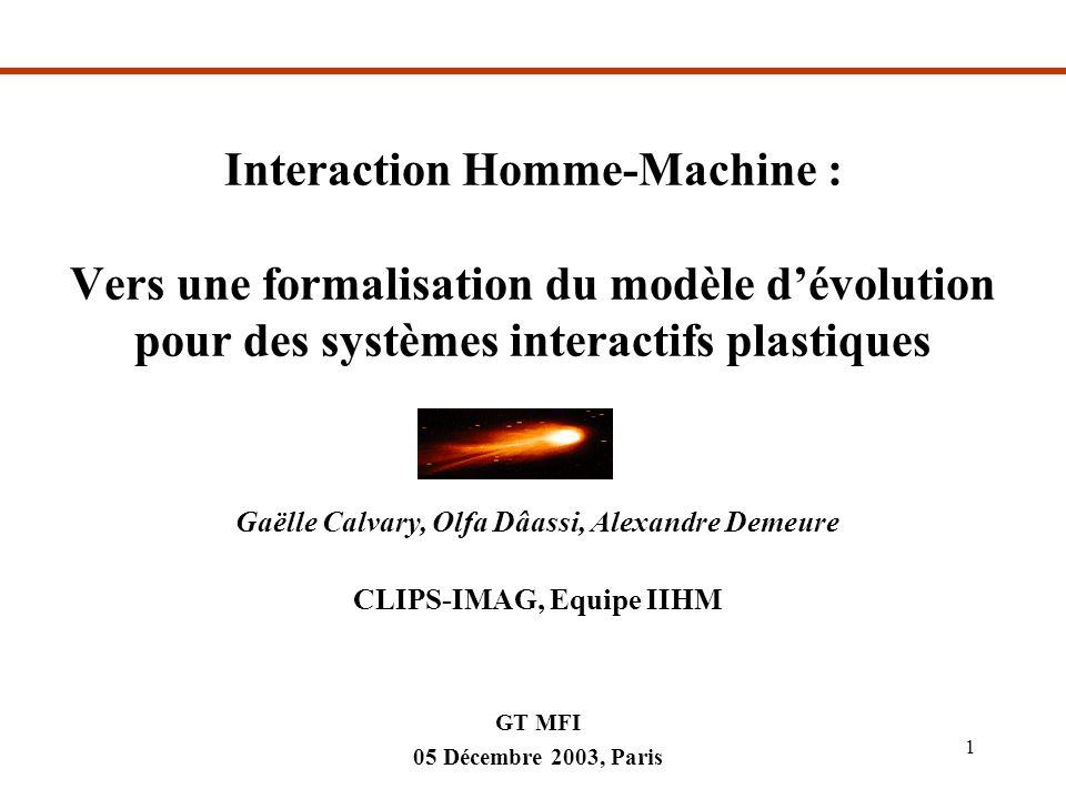 05/12/03MFI1 Interaction Homme-Machine : Vers une formalisation du modèle dévolution pour des systèmes interactifs plastiques Gaëlle Calvary, Olfa Dâassi, Alexandre Demeure CLIPS-IMAG, Equipe IIHM GT MFI 05 Décembre 2003, Paris