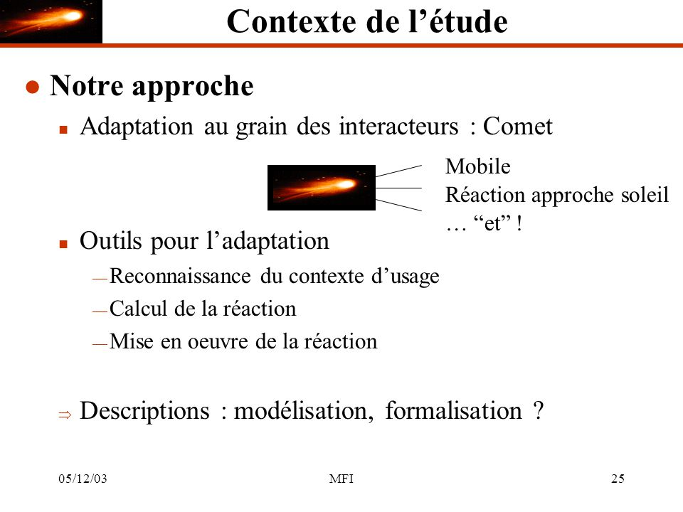 05/12/03MFI25 Contexte de létude l Notre approche n Adaptation au grain des interacteurs : Comet n Outils pour ladaptation Reconnaissance du contexte dusage Calcul de la réaction Mise en oeuvre de la réaction Descriptions : modélisation, formalisation .