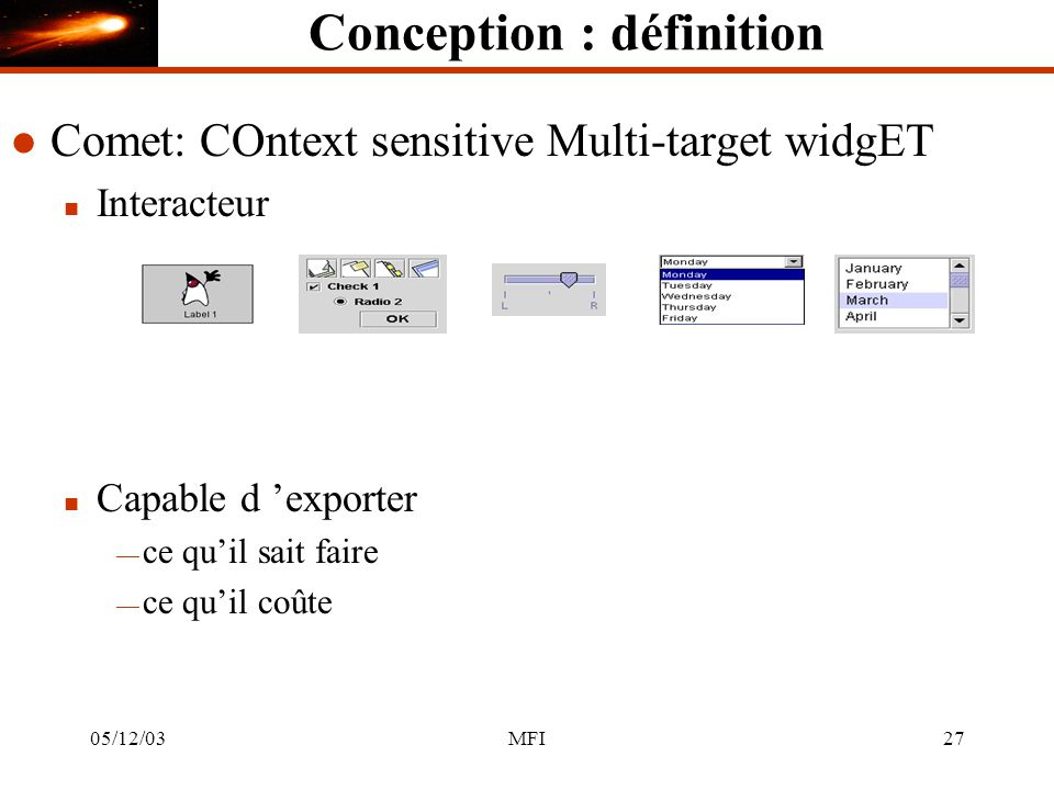 05/12/03MFI27 Conception : définition l Comet: COntext sensitive Multi-target widgET n Interacteur n Capable d exporter ce quil sait faire ce quil coû