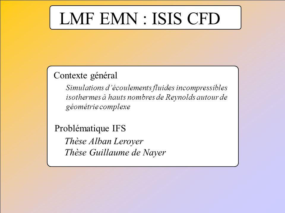 LMF EMN : ISIS CFD Problématique IFS Thèse Alban Leroyer Thèse Guillaume de Nayer Contexte général Simulations découlements fluides incompressibles is
