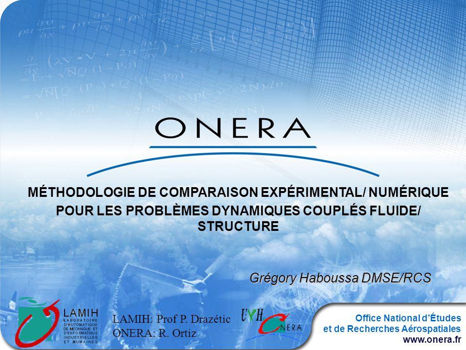 Office National dÉtudes et de Recherches Aérospatiales www.onera.fr MÉTHODOLOGIE DE COMPARAISON EXPÉRIMENTAL/ NUMÉRIQUE POUR LES PROBLÈMES DYNAMIQUES COUPLÉS FLUIDE/ STRUCTURE Grégory Haboussa DMSE/RCS LAMIH: Prof P.