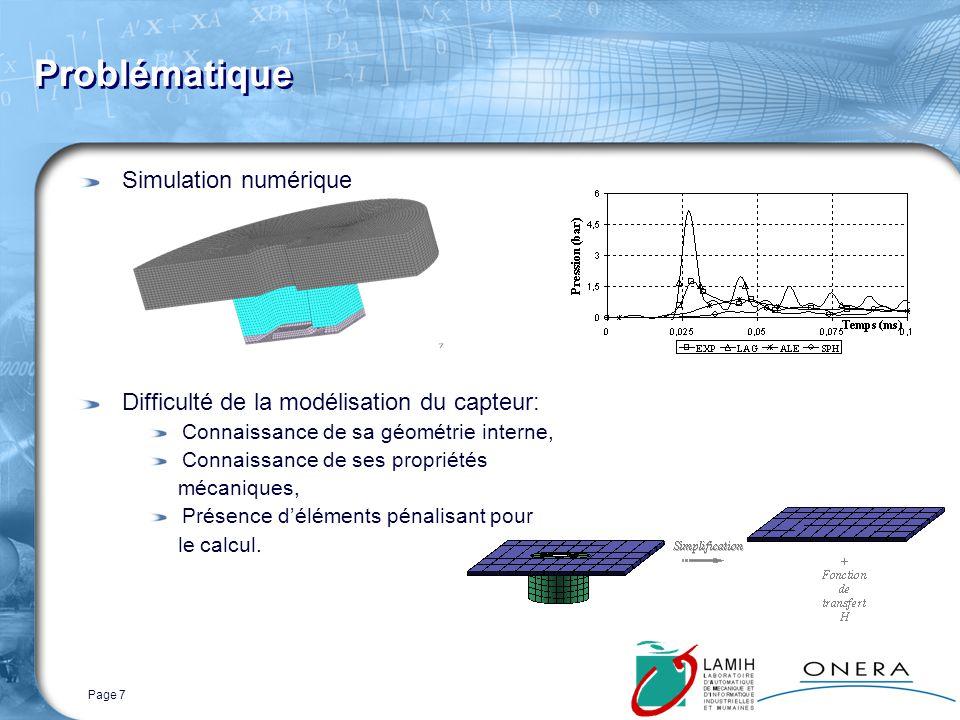 Page 7 Problématique Simulation numérique Difficulté de la modélisation du capteur: Connaissance de sa géométrie interne, Connaissance de ses propriétés mécaniques, Présence déléments pénalisant pour le calcul.