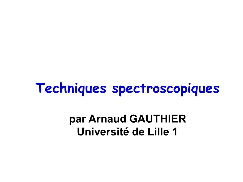 Techniques spectroscopiques par Arnaud GAUTHIER Université de Lille 1