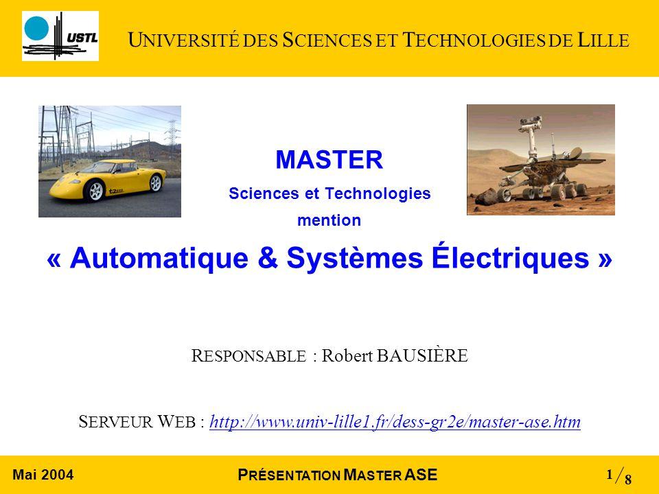 Mai 2004 8 P RÉSENTATION M ASTER ASE 1 MASTER Sciences et Technologies mention « Automatique & Systèmes Électriques » R ESPONSABLE : Robert BAUSIÈRE S ERVEUR W EB : http://www.univ-lille1.fr/dess-gr2e/master-ase.htm U NIVERSITÉ DES S CIENCES ET T ECHNOLOGIES DE L ILLE