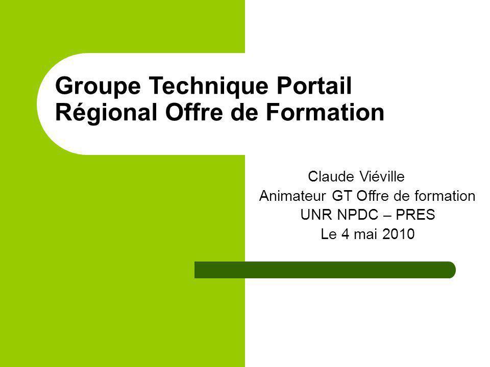 Groupe Technique Portail Régional Offre de Formation Claude Viéville Animateur GT Offre de formation UNR NPDC – PRES Le 4 mai 2010