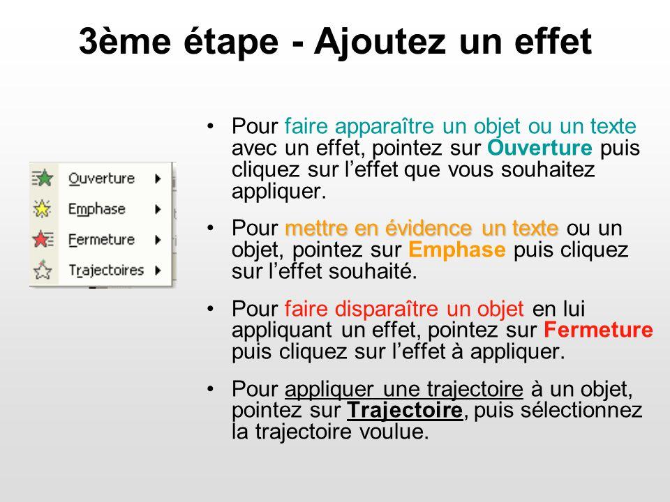 3ème étape - Ajoutez un effet Pour faire apparaître un objet ou un texte avec un effet, pointez sur Ouverture puis cliquez sur leffet que vous souhaitez appliquer.