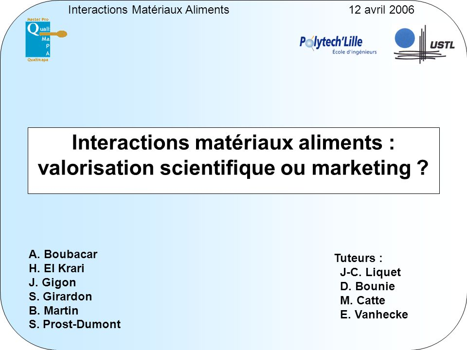Interactions Matériaux Aliments12 avril 2006 Interactions matériaux aliments : valorisation scientifique ou marketing ? A. Boubacar H. El Krari J. Gig