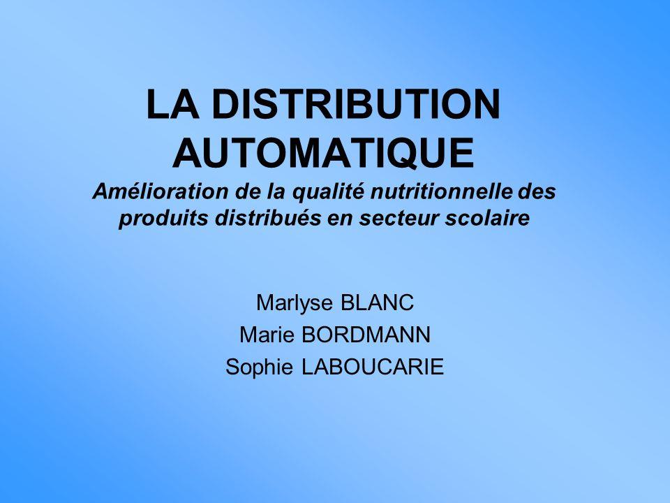 LA DISTRIBUTION AUTOMATIQUE Amélioration de la qualité nutritionnelle des produits distribués en secteur scolaire Marlyse BLANC Marie BORDMANN Sophie LABOUCARIE